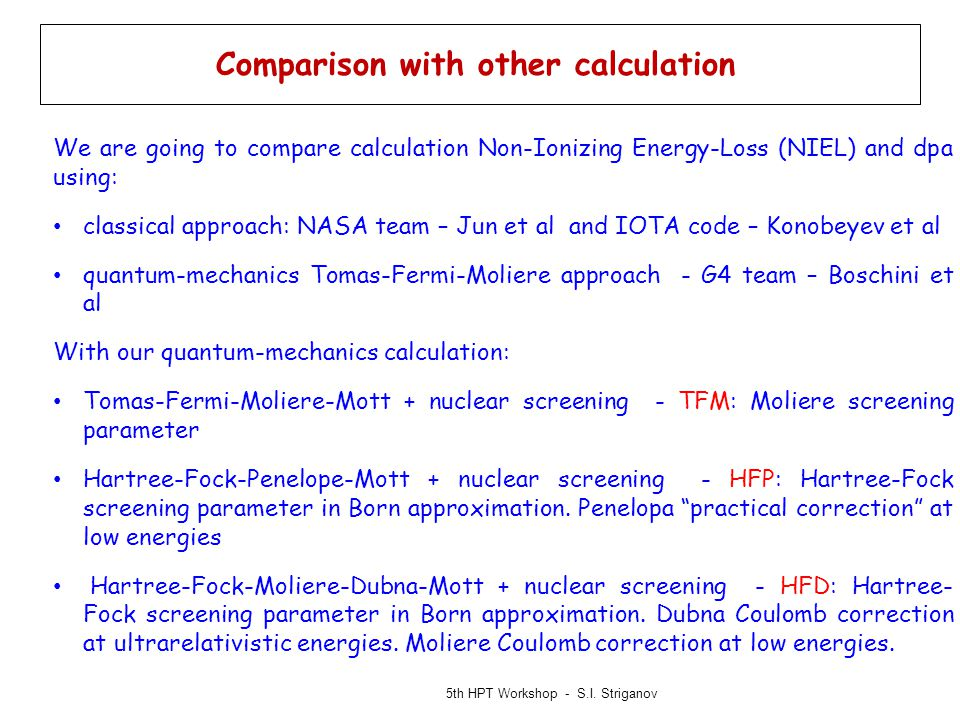 Comparison with other calculation We are going to compare calculation Non-Ionizing Energy-Loss (NIEL) and dpa using: classical approach: NASA team – Jun et al and IOTA code – Konobeyev et al quantum-mechanics Tomas-Fermi-Moliere approach - G4 team – Boschini et al With our quantum-mechanics calculation: Tomas-Fermi-Moliere-Mott + nuclear screening - TFM: Moliere screening parameter Hartree-Fock-Penelope-Mott + nuclear screening - HFP: Hartree-Fock screening parameter in Born approximation.