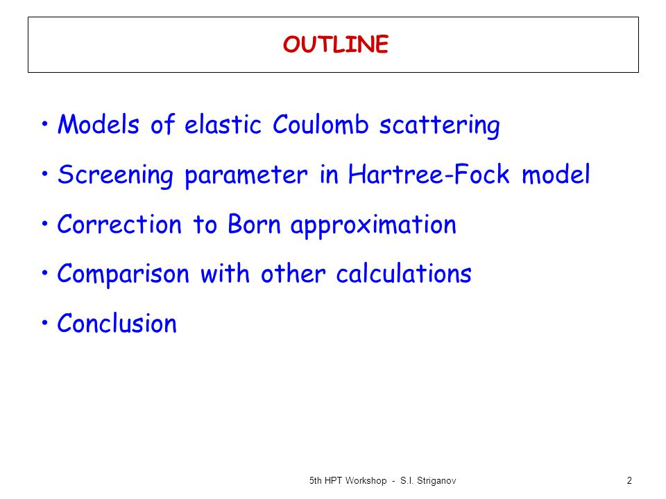 2 OUTLINE Models of elastic Coulomb scattering Screening parameter in Hartree-Fock model Correction to Born approximation Comparison with other calculations Conclusion 5th HPT Workshop - S.I.
