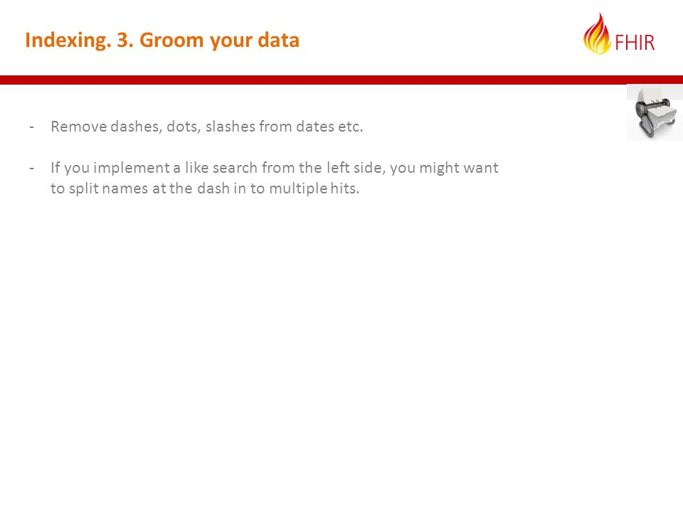 Indexing. 3. Groom your data -Remove dashes, dots, slashes from dates etc.