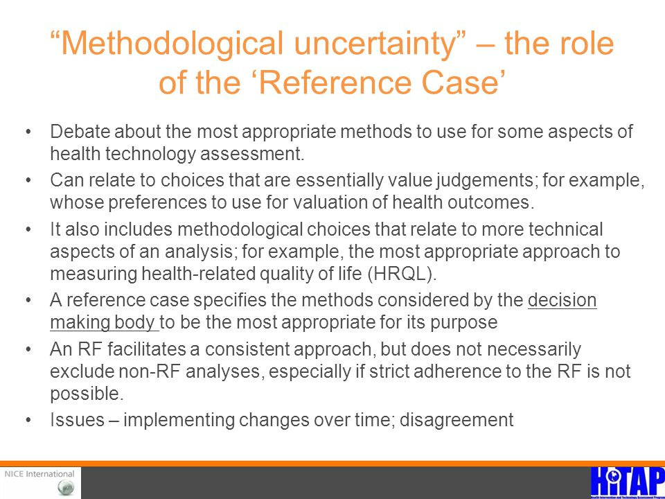 """Methodological uncertainty"" – the role of the 'Reference Case' Debate about the most appropriate methods to use for some aspects of health technology"