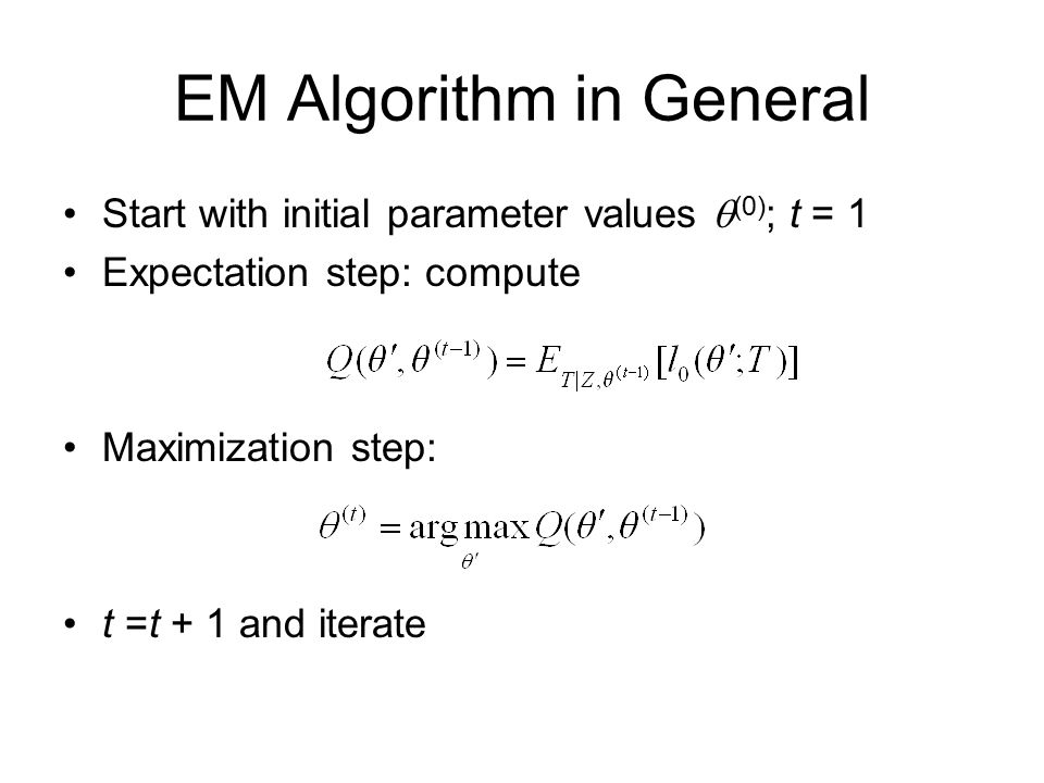 Start with initial parameter values  (0) ; t = 1 Expectation step: compute Maximization step: t =t + 1 and iterate EM Algorithm in General