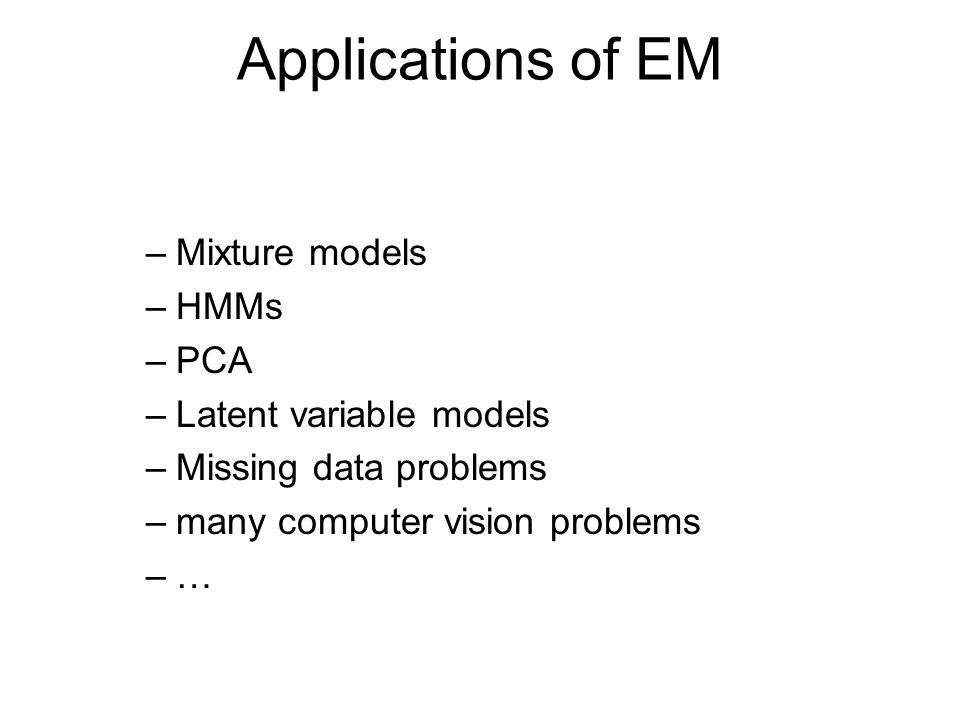 Applications of EM –Mixture models –HMMs –PCA –Latent variable models –Missing data problems –many computer vision problems –…