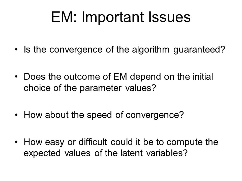 EM: Important Issues Is the convergence of the algorithm guaranteed.