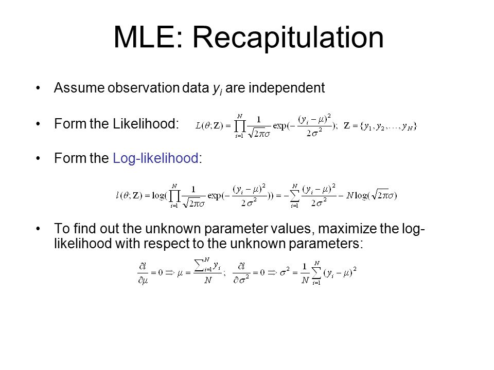 MLE: Recapitulation Assume observation data y i are independent Form the Likelihood: Form the Log-likelihood: To find out the unknown parameter values, maximize the log- likelihood with respect to the unknown parameters: