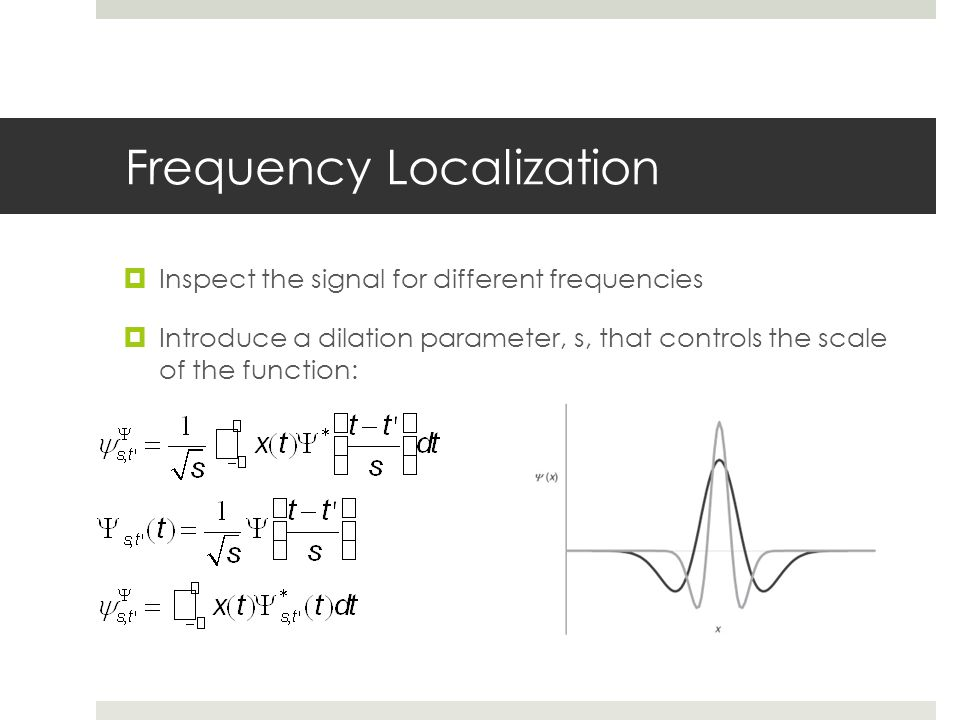 Frequency Localization  Inspect the signal for different frequencies  Introduce a dilation parameter, s, that controls the scale of the function: