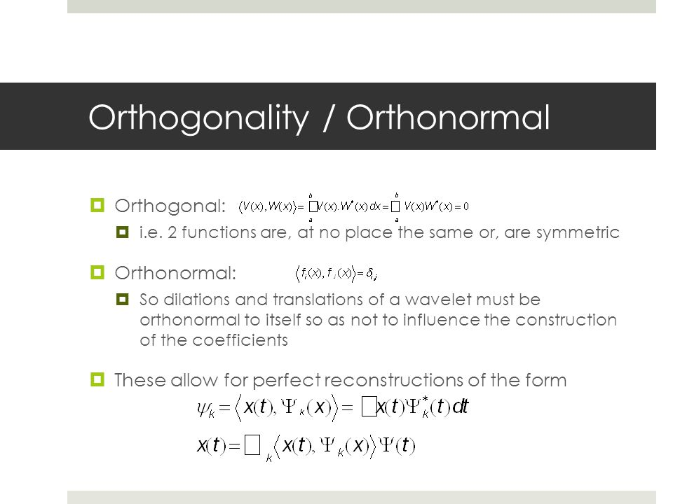 Orthogonality / Orthonormal  Orthogonal:  i.e. 2 functions are, at no place the same or, are symmetric  Orthonormal:  So dilations and translation