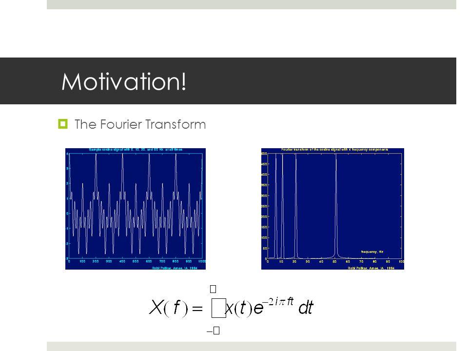  The Fourier Transform Motivation!