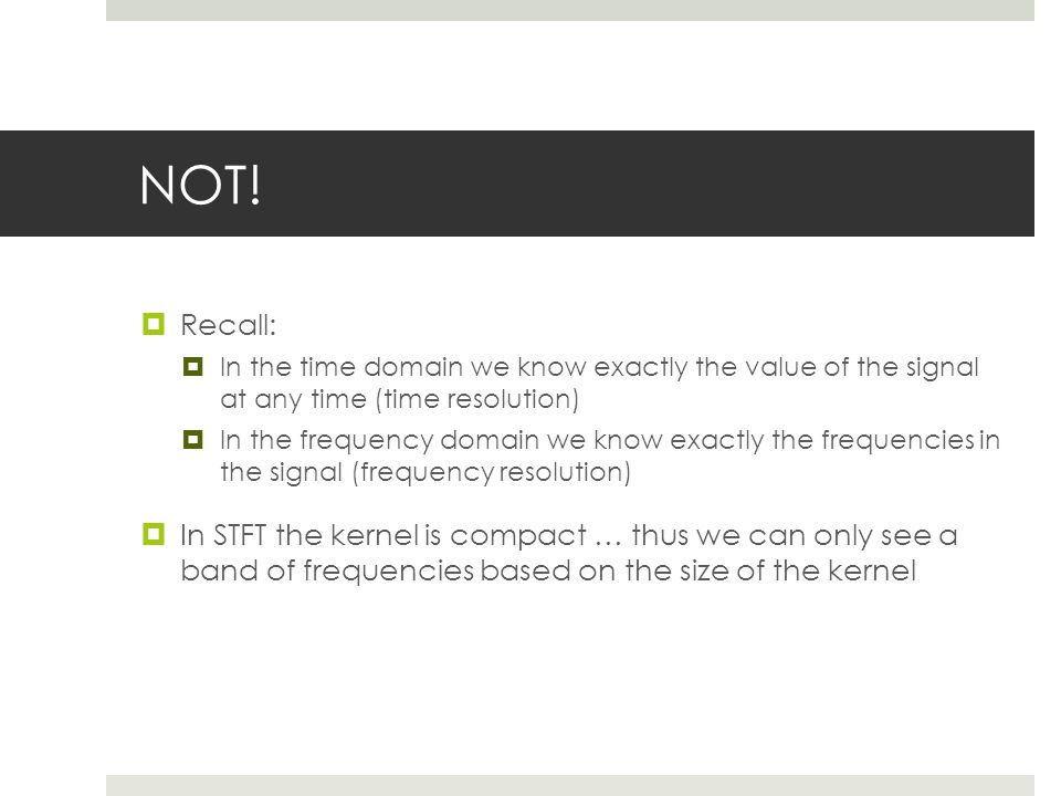 NOT!  Recall:  In the time domain we know exactly the value of the signal at any time (time resolution)  In the frequency domain we know exactly th