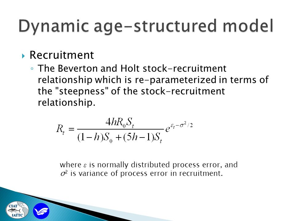  Recruitment ◦ The Beverton and Holt stock-recruitment relationship which is re-parameterized in terms of the steepness of the stock-recruitment relationship.