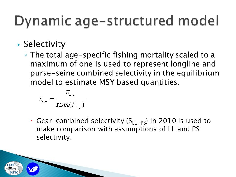  Selectivity ◦ The total age-specific fishing mortality scaled to a maximum of one is used to represent longline and purse-seine combined selectivity in the equilibrium model to estimate MSY based quantities.