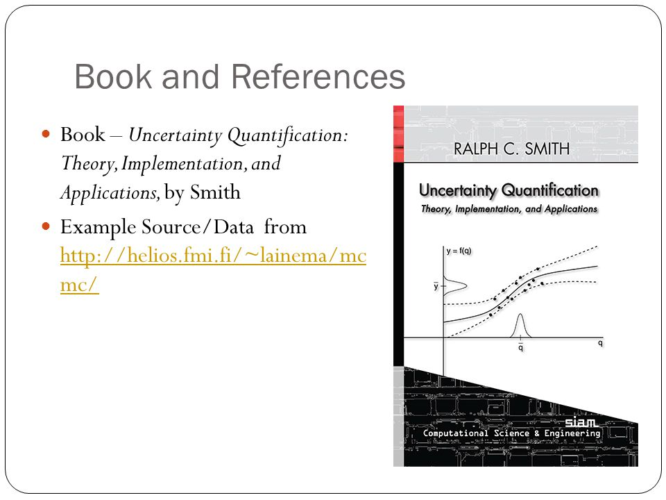 Book and References Book – Uncertainty Quantification: Theory, Implementation, and Applications, by Smith Example Source/Data from http://helios.fmi.fi/~lainema/mc mc/ http://helios.fmi.fi/~lainema/mc mc/