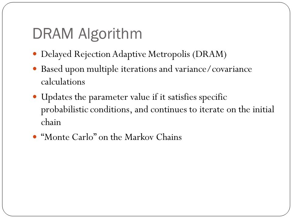 DRAM Algorithm Delayed Rejection Adaptive Metropolis (DRAM) Based upon multiple iterations and variance/covariance calculations Updates the parameter value if it satisfies specific probabilistic conditions, and continues to iterate on the initial chain Monte Carlo on the Markov Chains