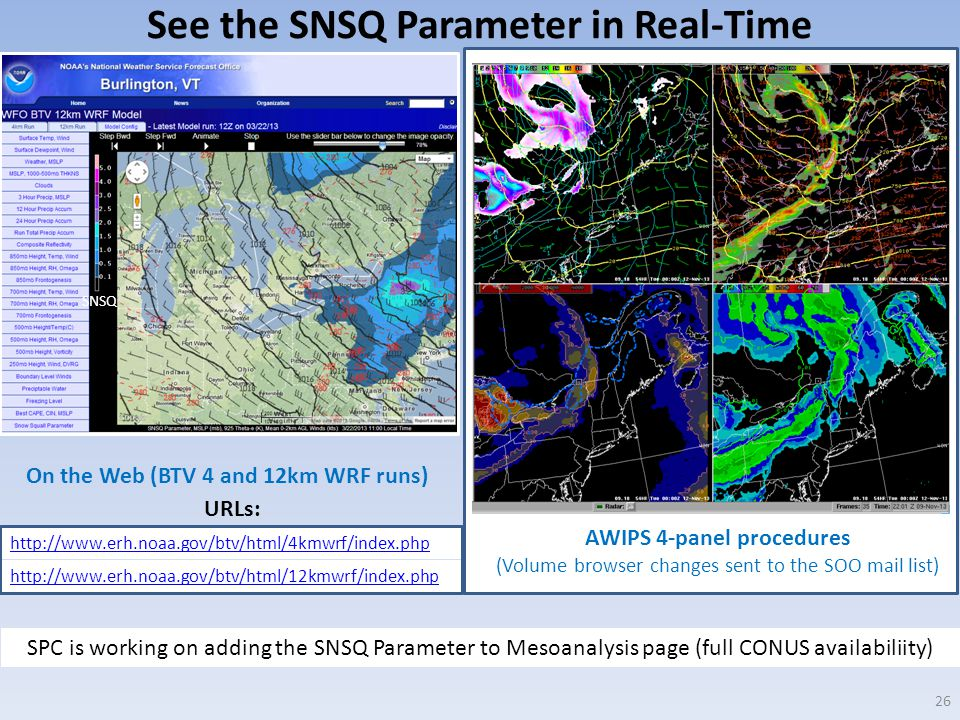 See the SNSQ Parameter in Real-Time 26 http://www.erh.noaa.gov/btv/html/4kmwrf/index.php http://www.erh.noaa.gov/btv/html/12kmwrf/index.php SPC is working on adding the SNSQ Parameter to Mesoanalysis page (full CONUS availabiliity) SNSQ On the Web (BTV 4 and 12km WRF runs) AWIPS 4-panel procedures (Volume browser changes sent to the SOO mail list) URLs: