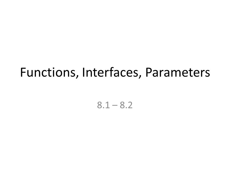 Functions, Interfaces, Parameters 8.1 – 8.2