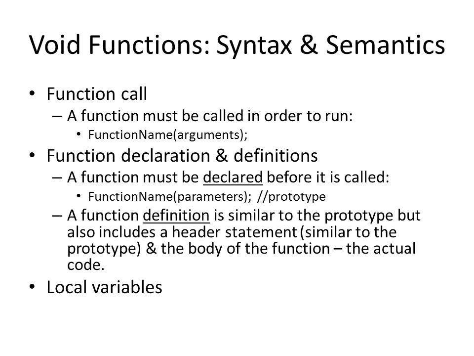 Void Functions: Syntax & Semantics Function call – A function must be called in order to run: FunctionName(arguments); Function declaration & definitions – A function must be declared before it is called: FunctionName(parameters); //prototype – A function definition is similar to the prototype but also includes a header statement (similar to the prototype) & the body of the function – the actual code.