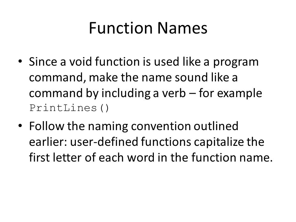 Function Names Since a void function is used like a program command, make the name sound like a command by including a verb – for example PrintLines() Follow the naming convention outlined earlier: user-defined functions capitalize the first letter of each word in the function name.