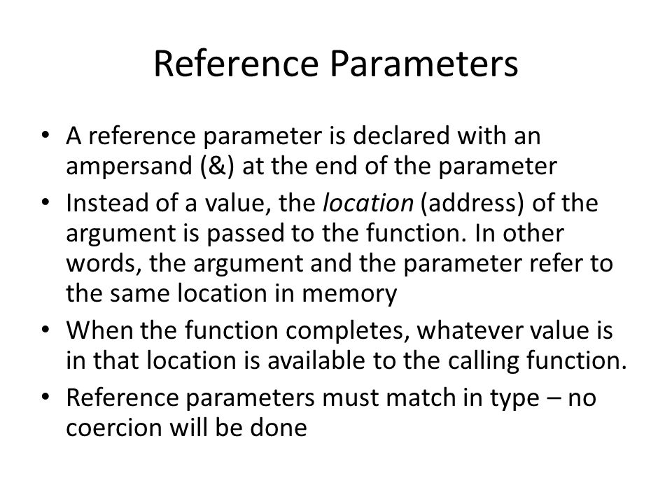 Reference Parameters A reference parameter is declared with an ampersand (&) at the end of the parameter Instead of a value, the location (address) of the argument is passed to the function.