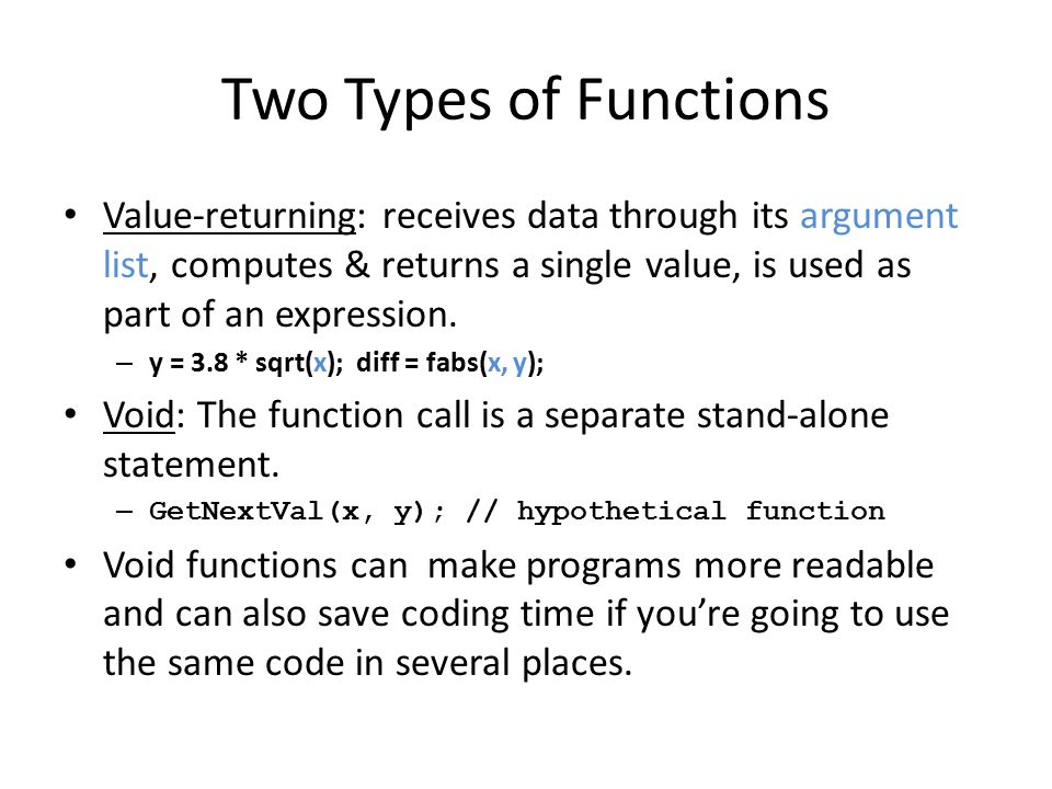 Two Types of Functions Value-returning: receives data through its argument list, computes & returns a single value, is used as part of an expression.