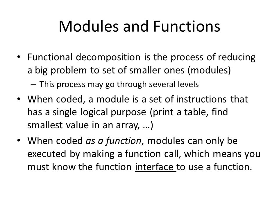 Modules and Functions Functional decomposition is the process of reducing a big problem to set of smaller ones (modules) – This process may go through several levels When coded, a module is a set of instructions that has a single logical purpose (print a table, find smallest value in an array, …) When coded as a function, modules can only be executed by making a function call, which means you must know the function interface to use a function.