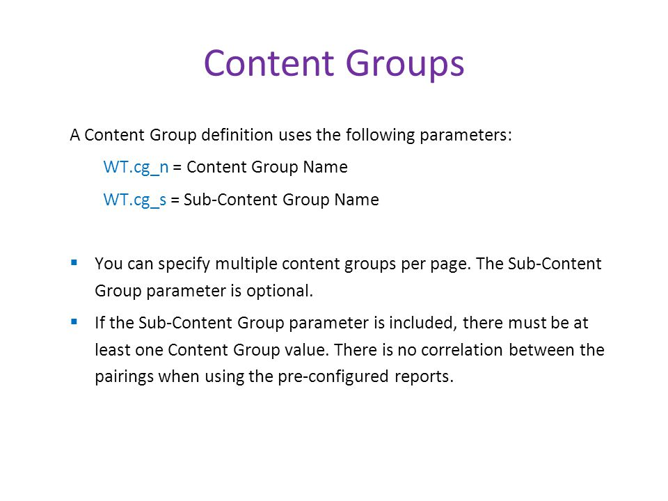 Content Groups A Content Group definition uses the following parameters: WT.cg_n = Content Group Name WT.cg_s = Sub-Content Group Name  You can specify multiple content groups per page.