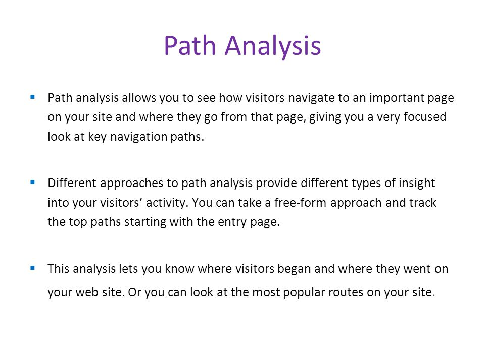  Path analysis allows you to see how visitors navigate to an important page on your site and where they go from that page, giving you a very focused look at key navigation paths.