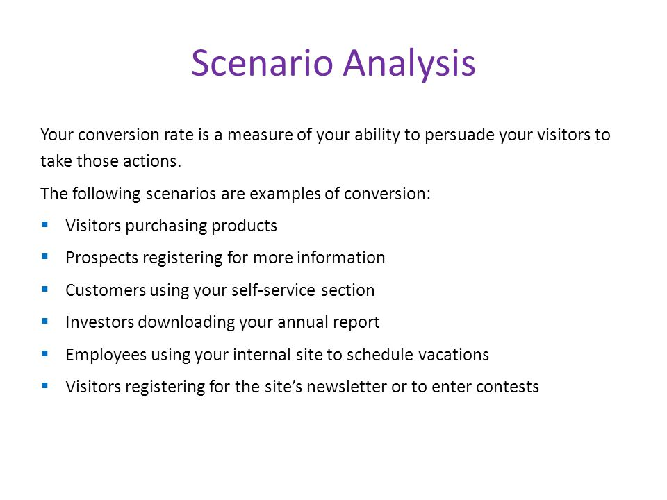 Scenario Analysis Your conversion rate is a measure of your ability to persuade your visitors to take those actions.