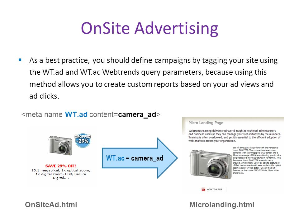  As a best practice, you should define campaigns by tagging your site using the WT.ad and WT.ac Webtrends query parameters, because using this method allows you to create custom reports based on your ad views and ad clicks.