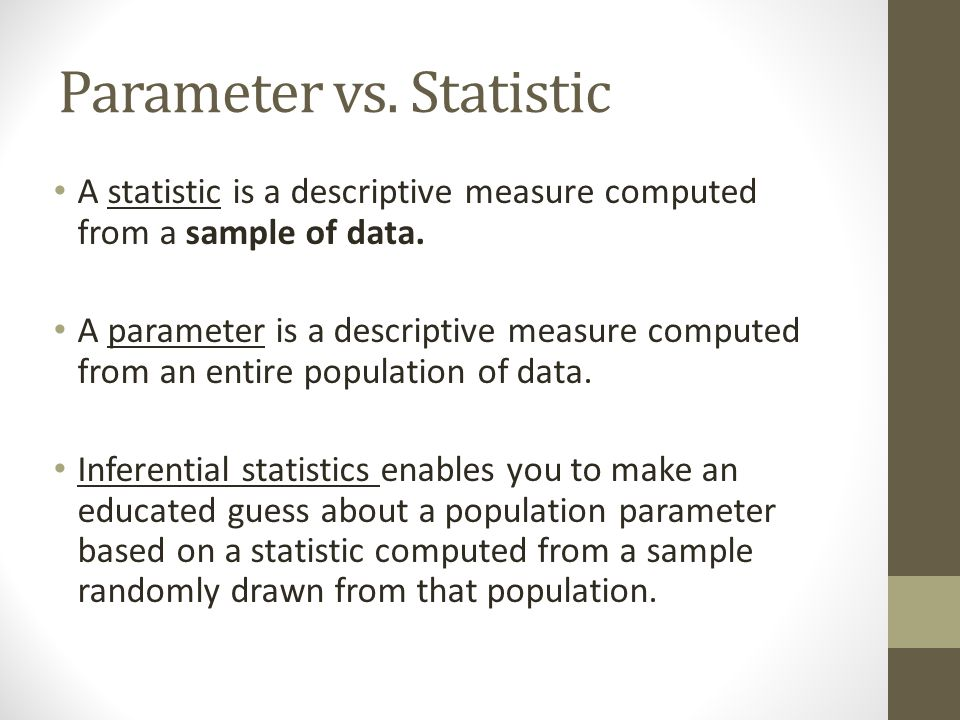 Parameter vs. Statistic A statistic is a descriptive measure computed from a sample of data.