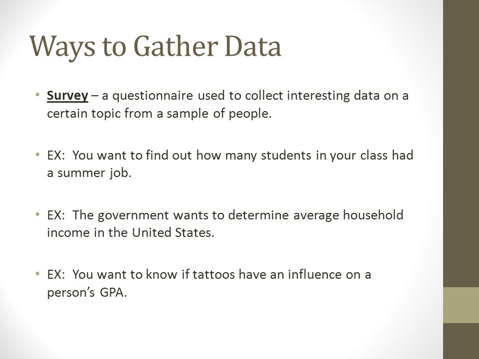 Ways to Gather Data Survey – a questionnaire used to collect interesting data on a certain topic from a sample of people.