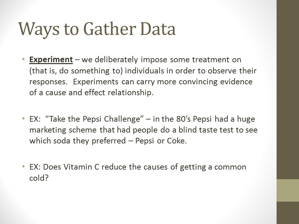 Ways to Gather Data Experiment – we deliberately impose some treatment on (that is, do something to) individuals in order to observe their responses.