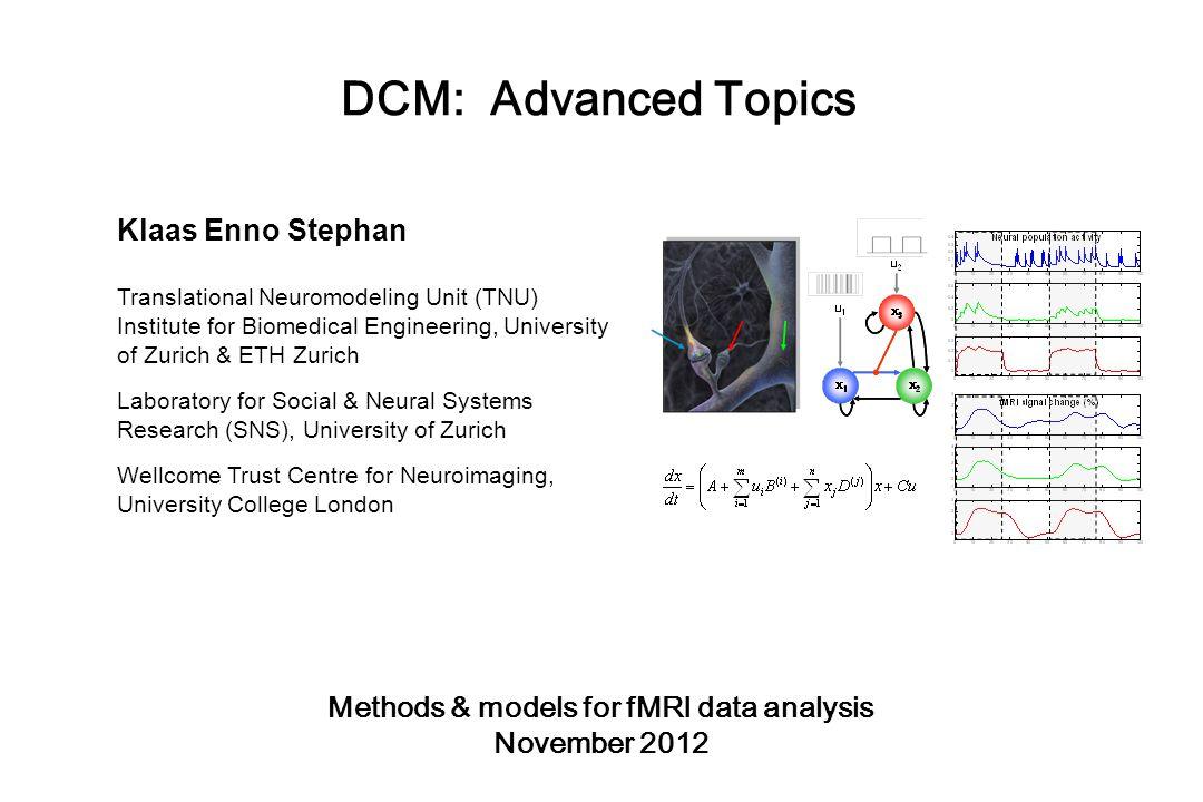 DCM: Advanced Topics Klaas Enno Stephan Translational Neuromodeling Unit (TNU) Institute for Biomedical Engineering, University of Zurich & ETH Zurich