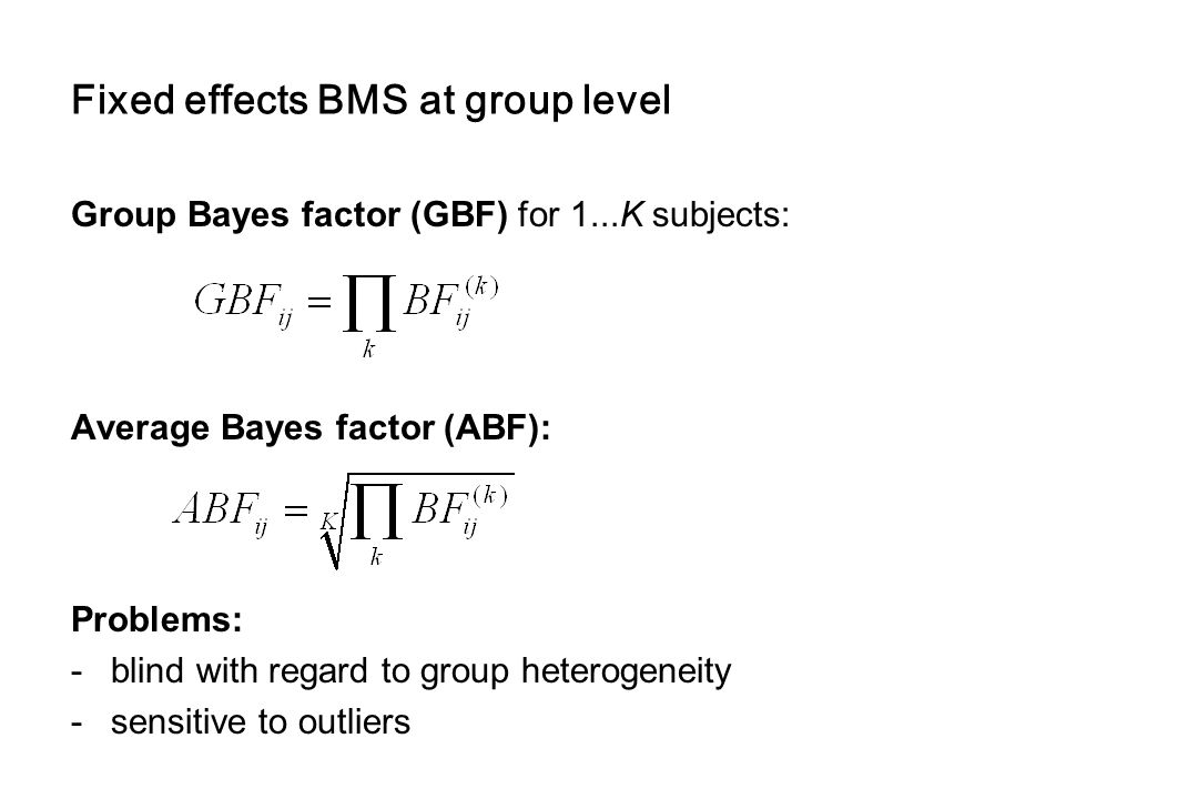 Fixed effects BMS at group level Group Bayes factor (GBF) for 1...K subjects: Average Bayes factor (ABF): Problems: -blind with regard to group hetero