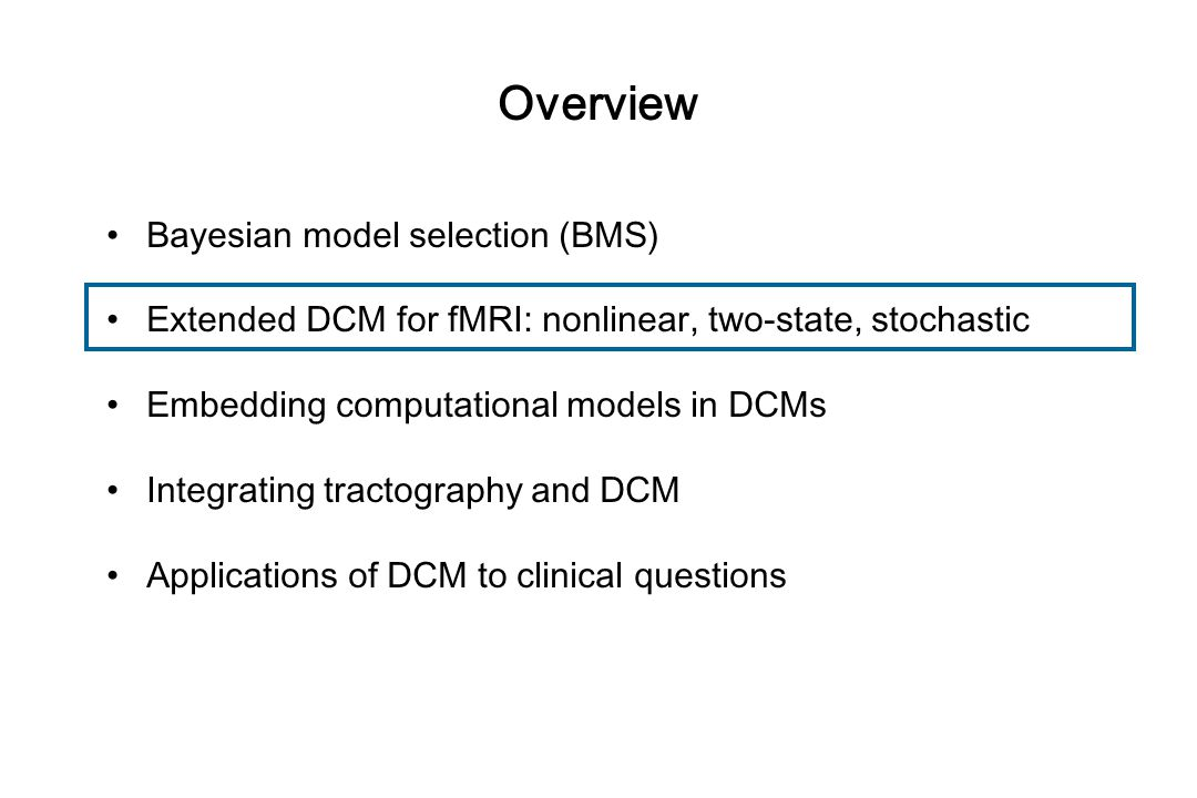 Overview Bayesian model selection (BMS) Extended DCM for fMRI: nonlinear, two-state, stochastic Embedding computational models in DCMs Integrating tra