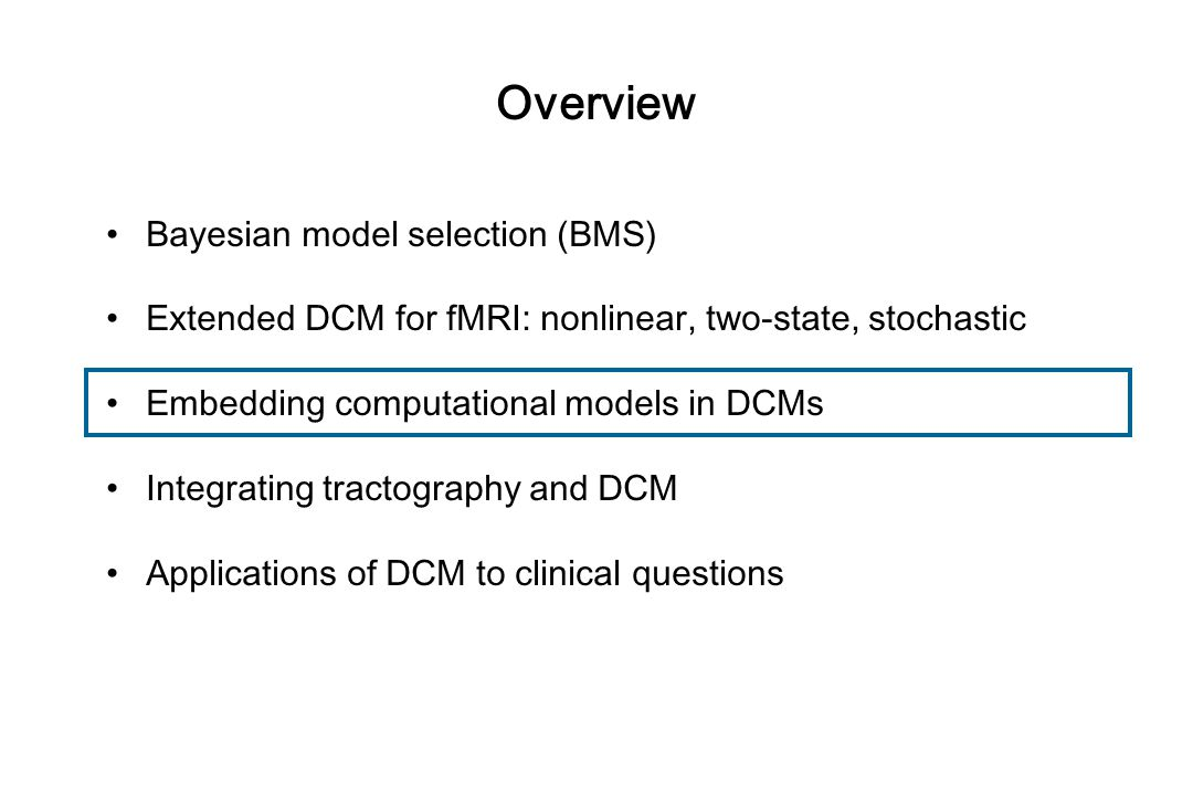 Overview Bayesian model selection (BMS) Extended DCM for fMRI: nonlinear, two-state, stochastic Embedding computational models in DCMs Integrating tractography and DCM Applications of DCM to clinical questions