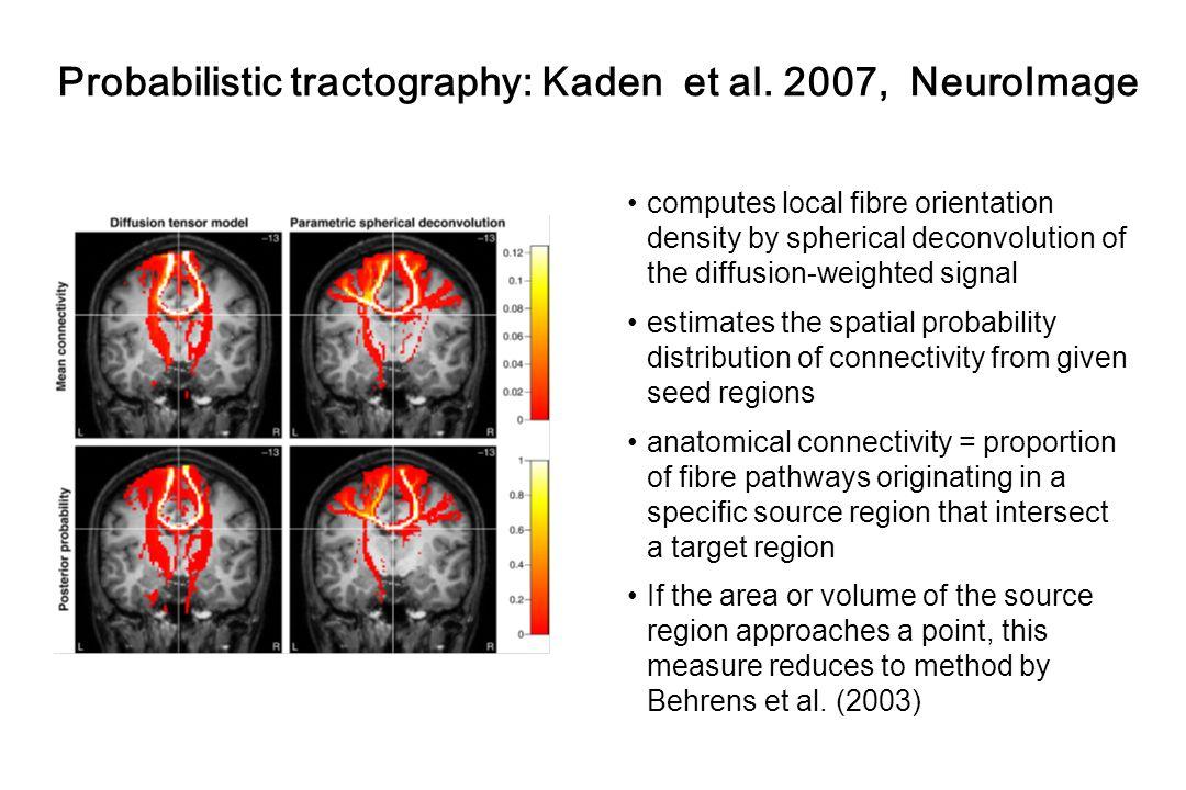 Probabilistic tractography: Kaden et al. 2007, NeuroImage computes local fibre orientation density by spherical deconvolution of the diffusion-weighte