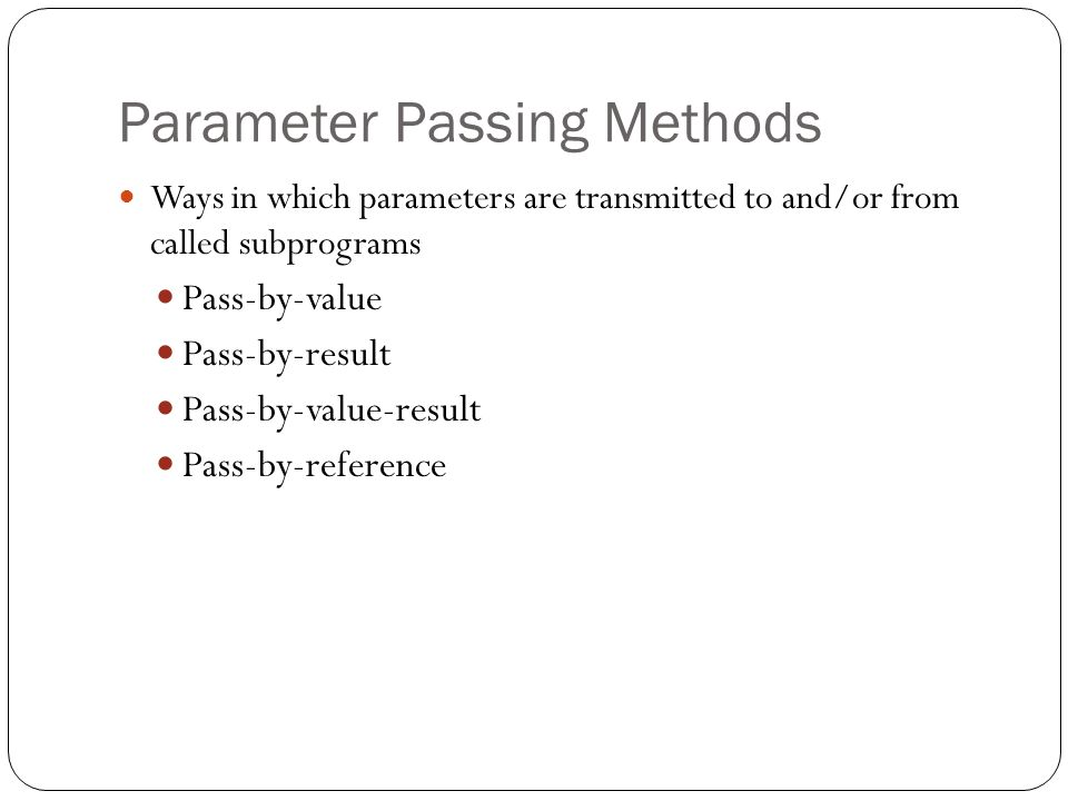 Parameter Passing Methods 1-12 Ways in which parameters are transmitted to and/or from called subprograms Pass-by-value Pass-by-result Pass-by-value-r