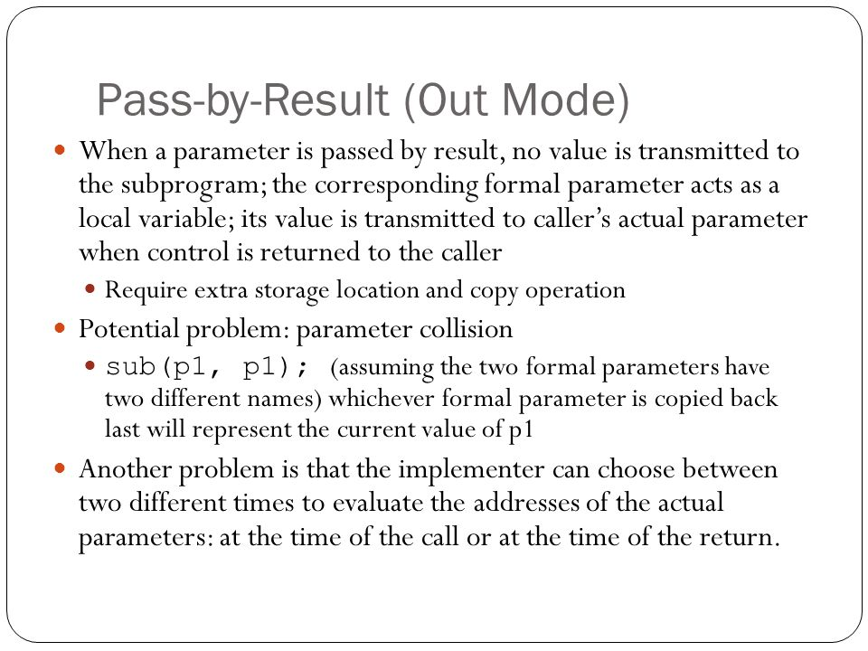 Pass-by-Result (Out Mode) 1-15 When a parameter is passed by result, no value is transmitted to the subprogram; the corresponding formal parameter act