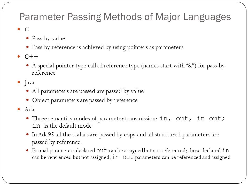 Parameter Passing Methods of Major Languages C Pass-by-value Pass-by-reference is achieved by using pointers as parameters C++ A special pointer type
