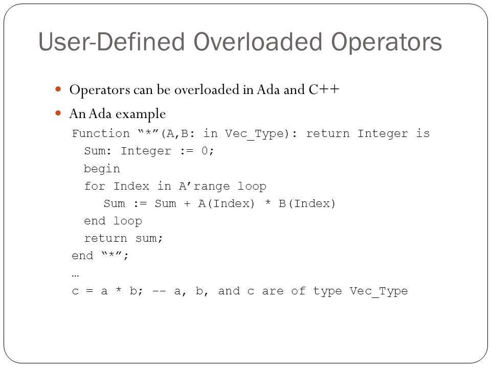 "User-Defined Overloaded Operators 1-33 Operators can be overloaded in Ada and C++ An Ada example Function ""*""(A,B: in Vec_Type): return Integer is Sum"