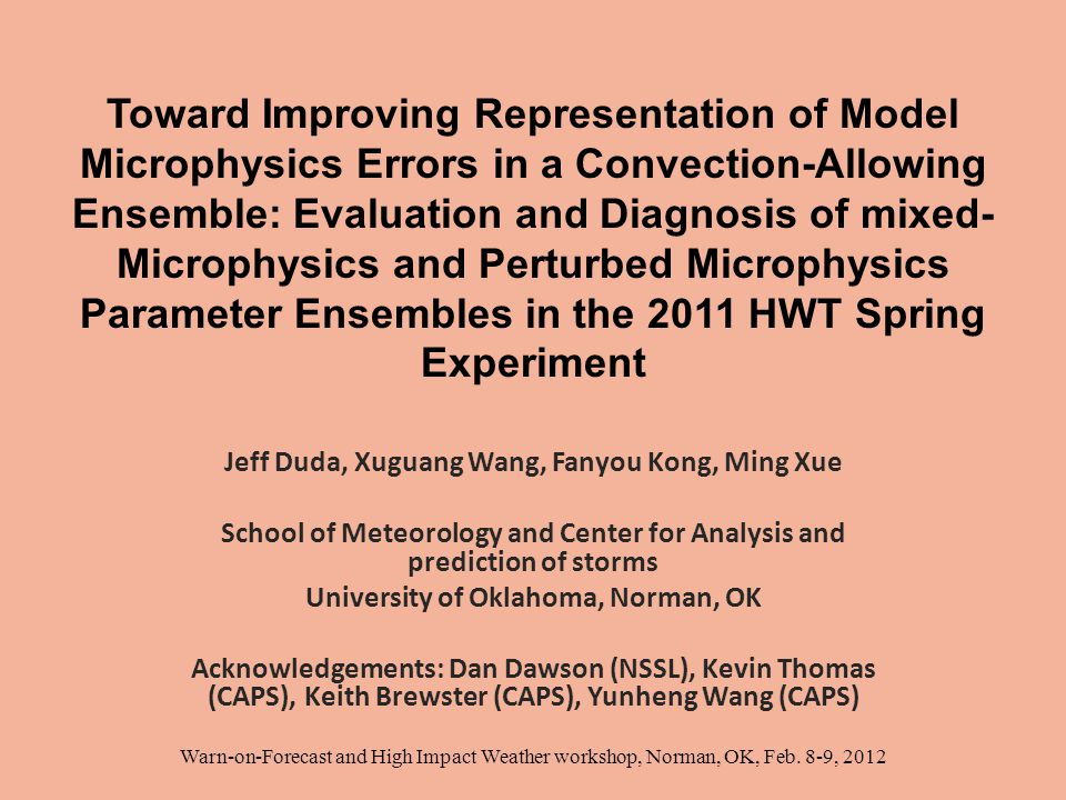Toward Improving Representation of Model Microphysics Errors in a Convection-Allowing Ensemble: Evaluation and Diagnosis of mixed- Microphysics and Perturbed Microphysics Parameter Ensembles in the 2011 HWT Spring Experiment Jeff Duda, Xuguang Wang, Fanyou Kong, Ming Xue School of Meteorology and Center for Analysis and prediction of storms University of Oklahoma, Norman, OK Acknowledgements: Dan Dawson (NSSL), Kevin Thomas (CAPS), Keith Brewster (CAPS), Yunheng Wang (CAPS) Warn-on-Forecast and High Impact Weather workshop, Norman, OK, Feb.