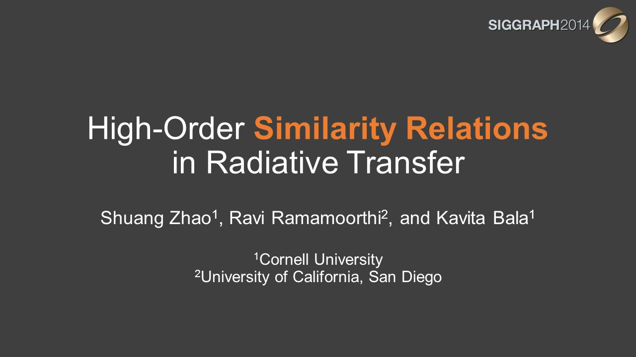 High-Order Similarity Relations in Radiative Transfer Shuang Zhao 1, Ravi Ramamoorthi 2, and Kavita Bala 1 1 Cornell University 2 University of Califo