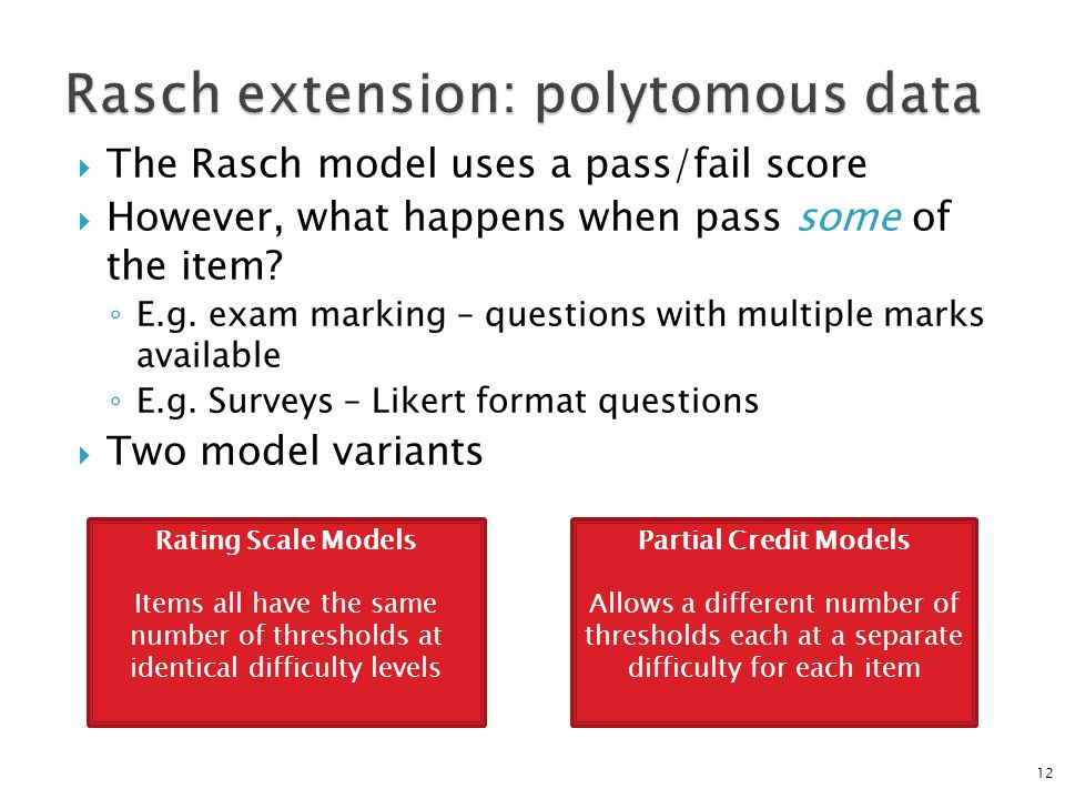  The Rasch model uses a pass/fail score  However, what happens when pass some of the item? ◦ E.g. exam marking – questions with multiple marks avail