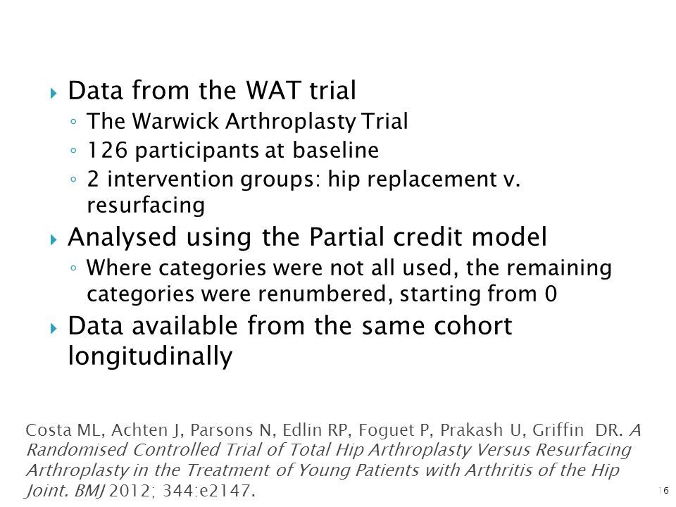  Data from the WAT trial ◦ The Warwick Arthroplasty Trial ◦ 126 participants at baseline ◦ 2 intervention groups: hip replacement v. resurfacing  An