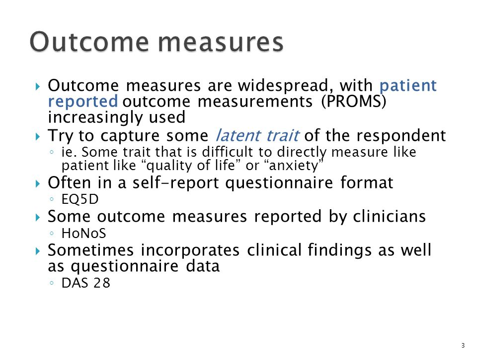 Outcome measures are widespread, with patient reported outcome measurements (PROMS) increasingly used  Try to capture some latent trait of the resp
