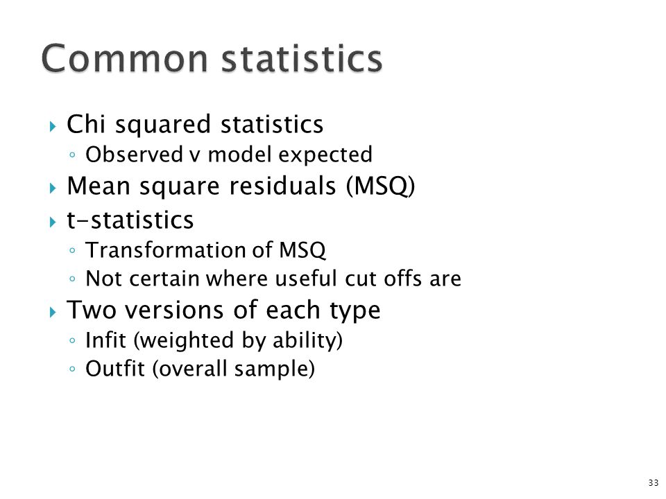  Chi squared statistics ◦ Observed v model expected  Mean square residuals (MSQ)  t-statistics ◦ Transformation of MSQ ◦ Not certain where useful c