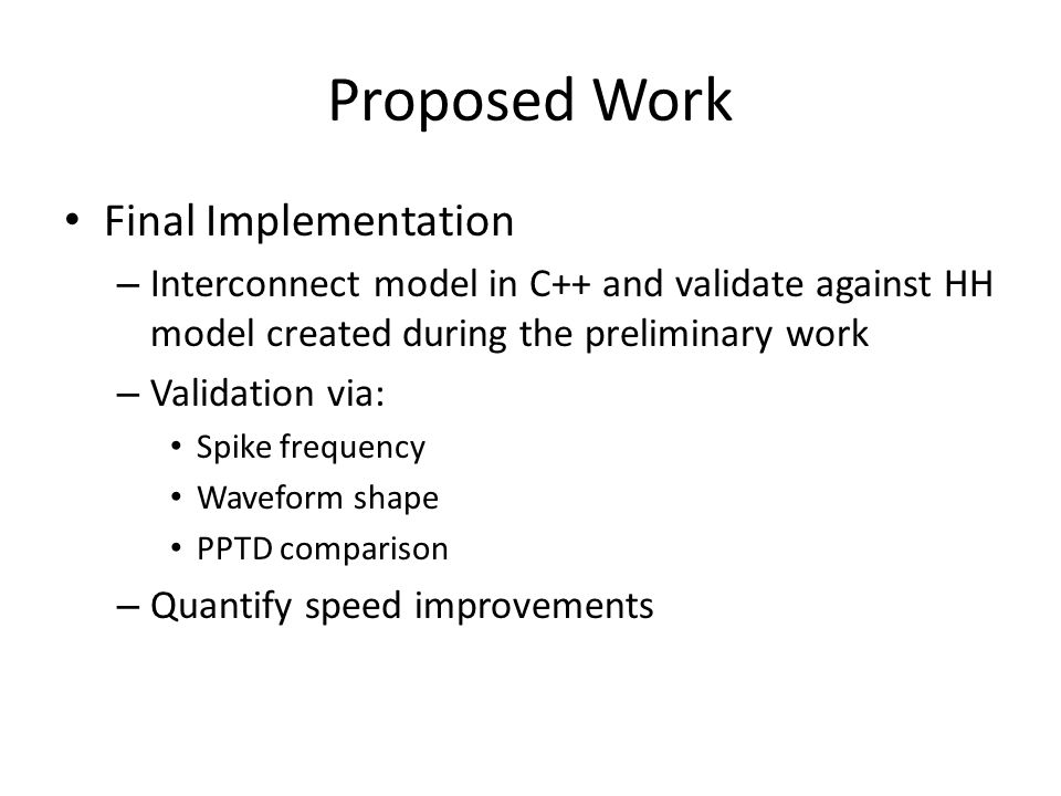 Proposed Work Final Implementation – Interconnect model in C++ and validate against HH model created during the preliminary work – Validation via: Spike frequency Waveform shape PPTD comparison – Quantify speed improvements