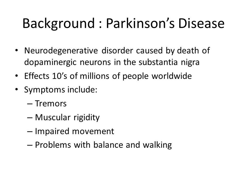 Background : Parkinson's Disease Neurodegenerative disorder caused by death of dopaminergic neurons in the substantia nigra Effects 10's of millions of people worldwide Symptoms include: – Tremors – Muscular rigidity – Impaired movement – Problems with balance and walking