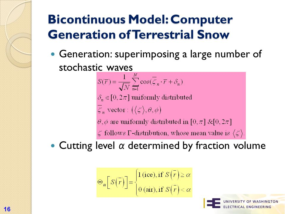 Bicontinuous Model: Computer Generation of Terrestrial Snow Generation: superimposing a large number of stochastic waves Cutting level α determined by fraction volume 16