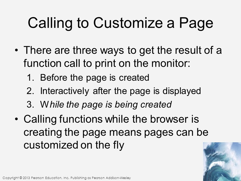 Calling to Customize a Page There are three ways to get the result of a function call to print on the monitor: 1.Before the page is created 2.Interactively after the page is displayed 3.While the page is being created Calling functions while the browser is creating the page means pages can be customized on the fly