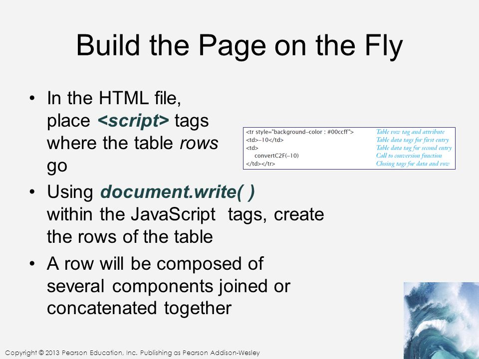 Build the Page on the Fly In the HTML file, place tags where the table rows go Using document.write( ) within the JavaScript tags, create the rows of the table A row will be composed of several components joined or concatenated together